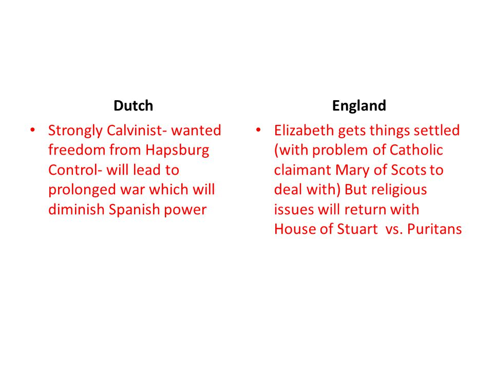 Dutch England. Strongly Calvinist- wanted freedom from Hapsburg Control- will lead to prolonged war which will diminish Spanish power.
