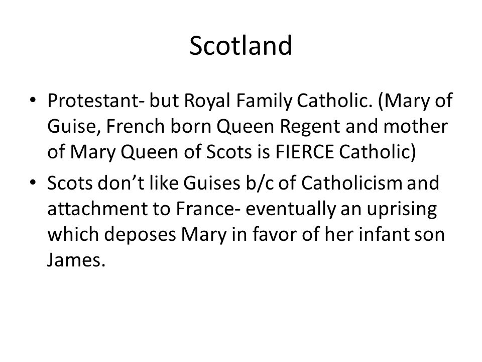 Scotland Protestant- but Royal Family Catholic. (Mary of Guise, French born Queen Regent and mother of Mary Queen of Scots is FIERCE Catholic)