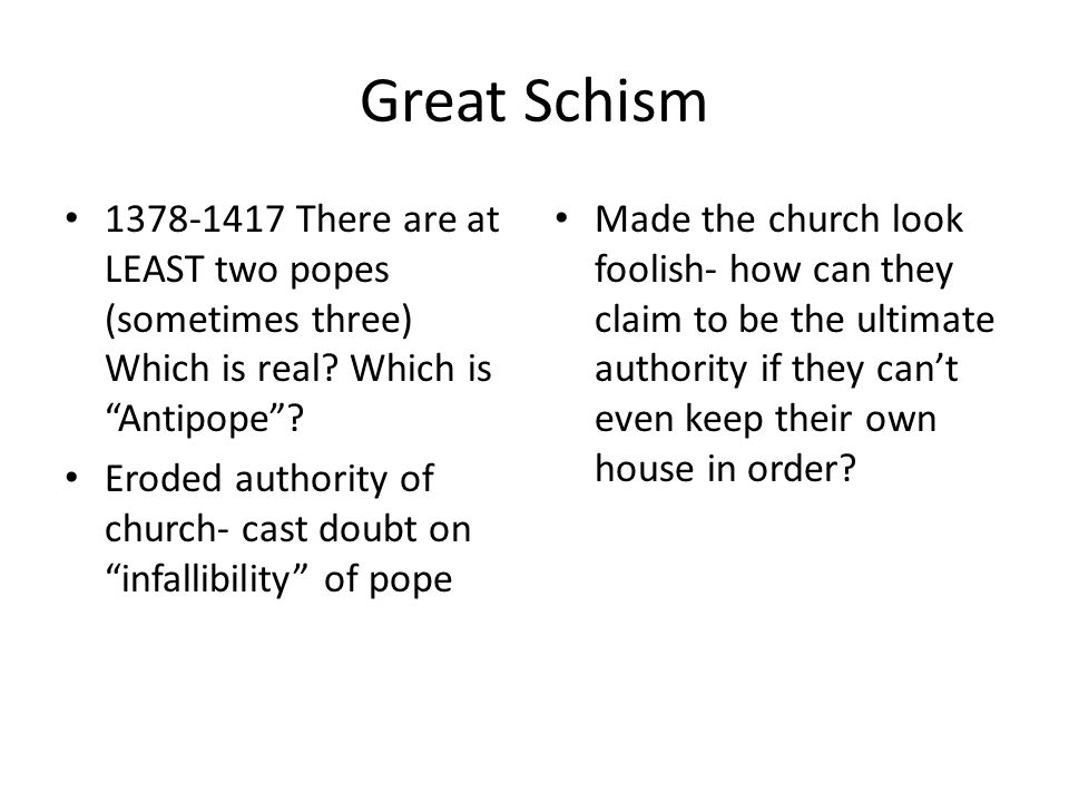 Great Schism 1378-1417 There are at LEAST two popes (sometimes three) Which is real Which is Antipope