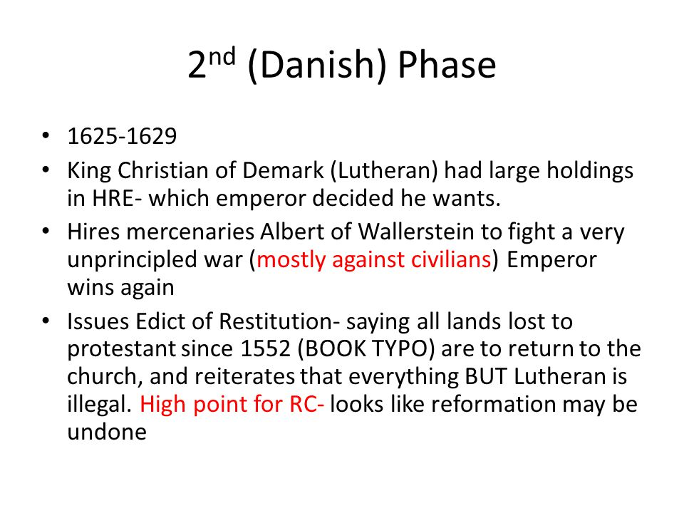 2nd (Danish) Phase 1625-1629. King Christian of Demark (Lutheran) had large holdings in HRE- which emperor decided he wants.