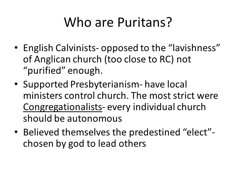 Who are Puritans English Calvinists- opposed to the lavishness of Anglican church (too close to RC) not purified enough.