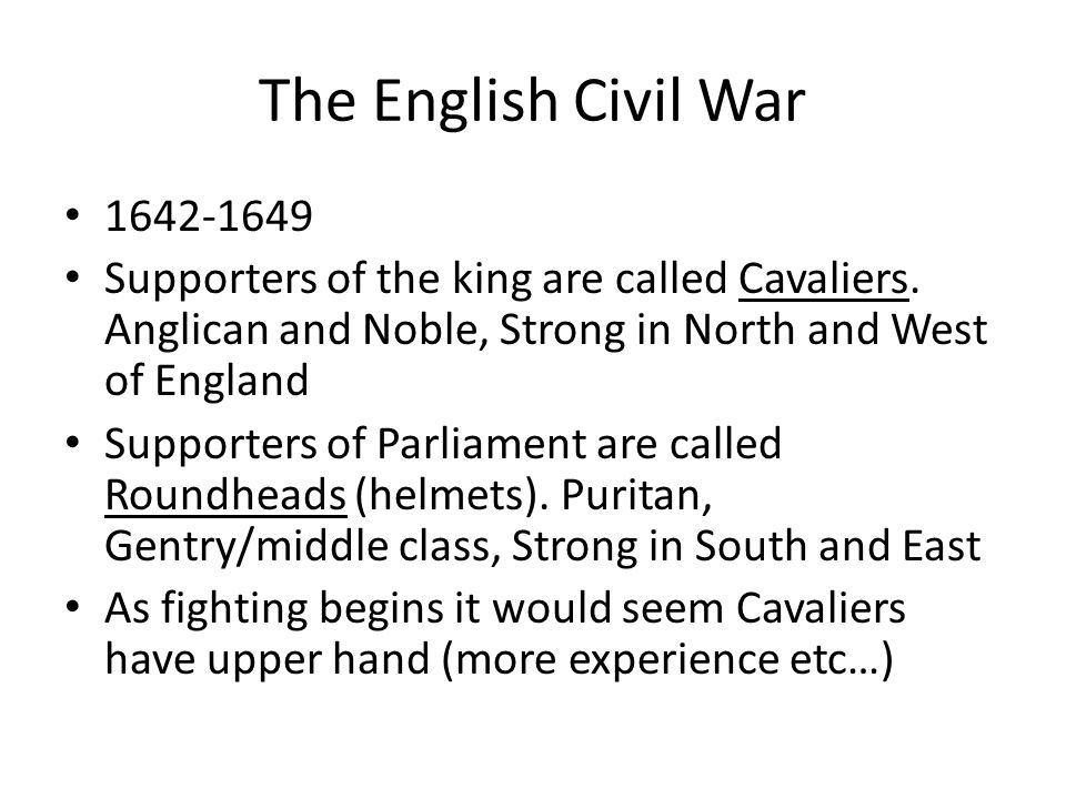 The English Civil War 1642-1649. Supporters of the king are called Cavaliers. Anglican and Noble, Strong in North and West of England.