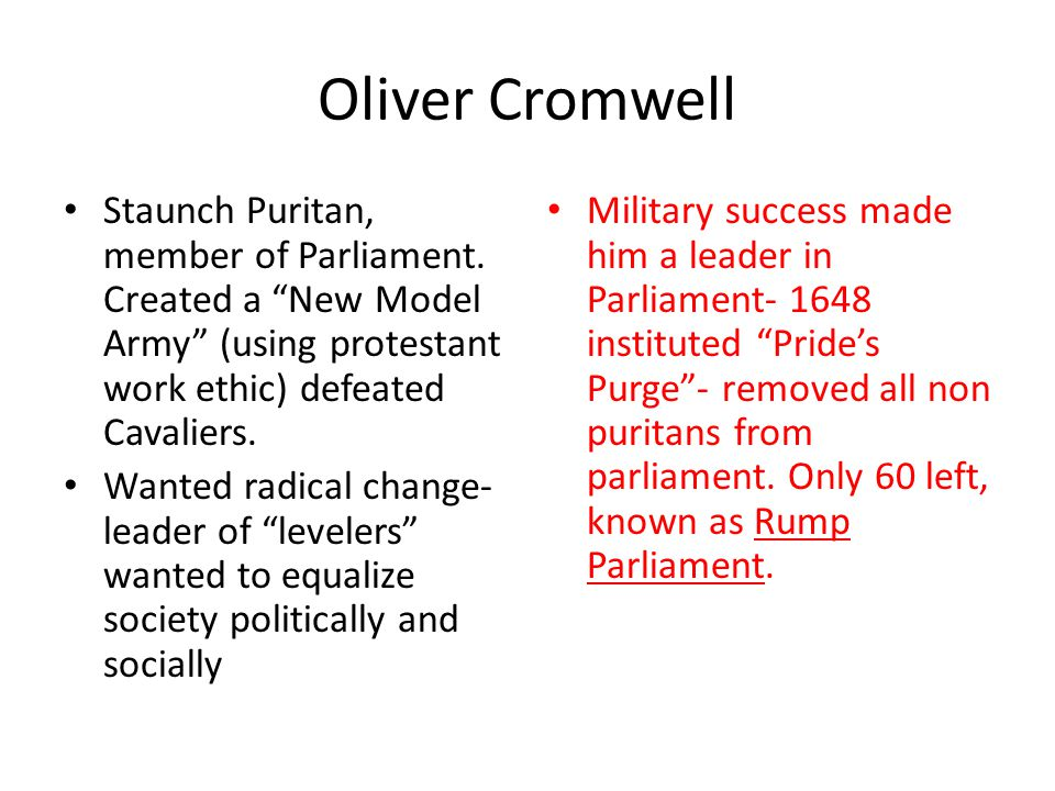 Oliver Cromwell Staunch Puritan, member of Parliament. Created a New Model Army (using protestant work ethic) defeated Cavaliers.