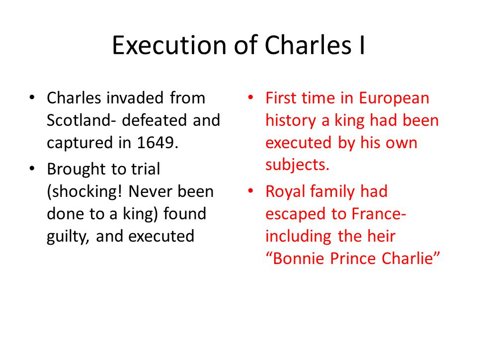 Execution of Charles I Charles invaded from Scotland- defeated and captured in 1649.