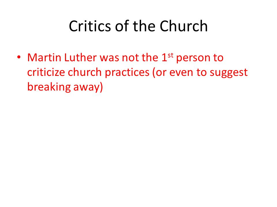 Critics of the Church Martin Luther was not the 1st person to criticize church practices (or even to suggest breaking away)