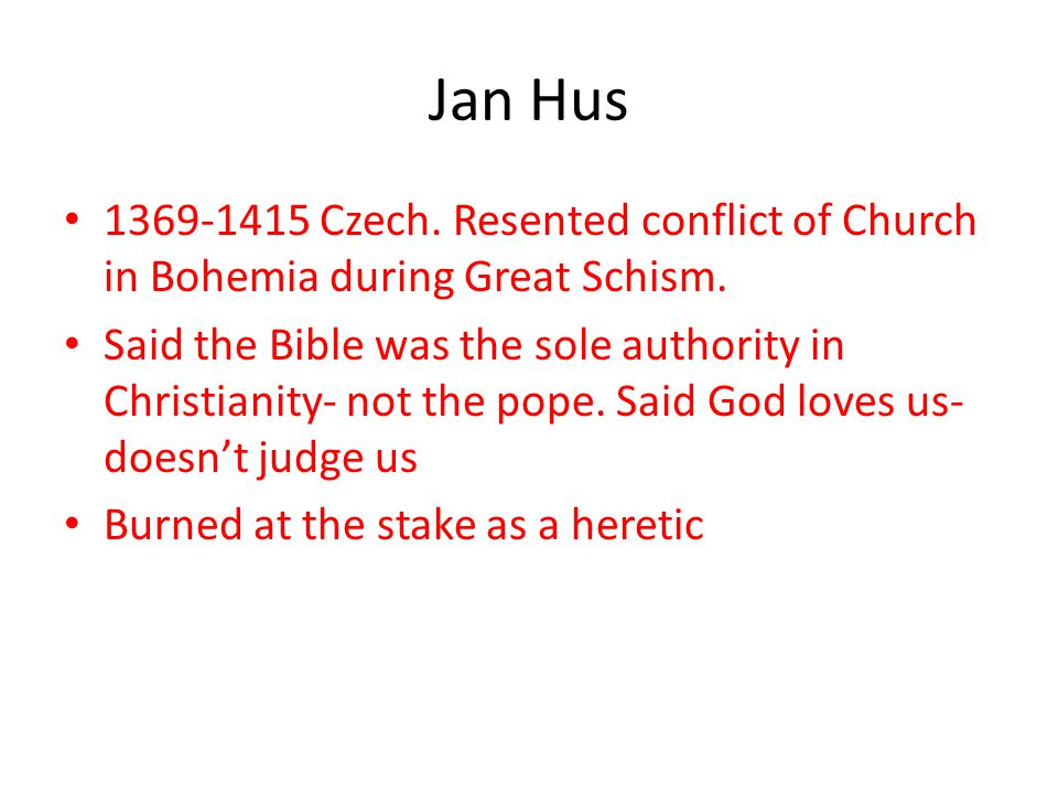 Jan Hus 1369-1415 Czech. Resented conflict of Church in Bohemia during Great Schism.