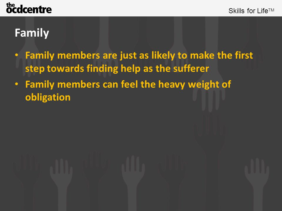 Family Family members are just as likely to make the first step towards finding help as the sufferer.