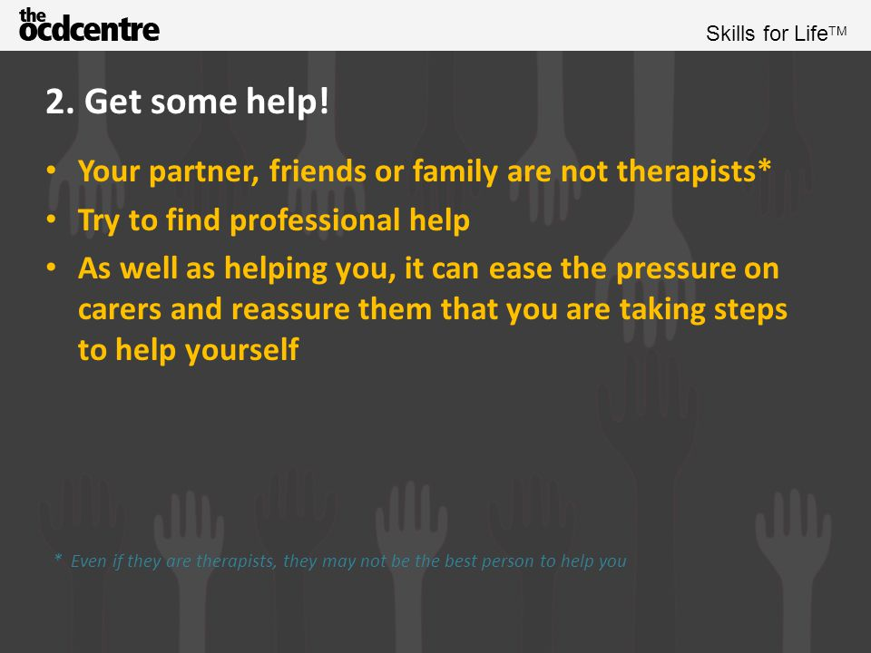 2. Get some help! Your partner, friends or family are not therapists*