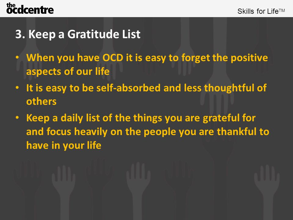 3. Keep a Gratitude List When you have OCD it is easy to forget the positive aspects of our life.