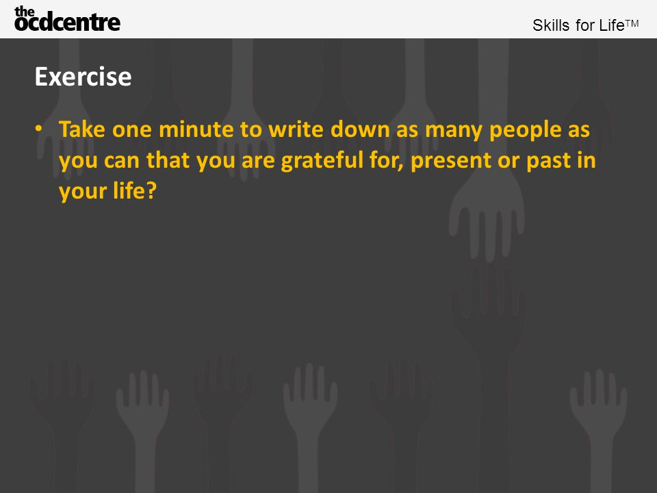 Exercise Take one minute to write down as many people as you can that you are grateful for, present or past in your life