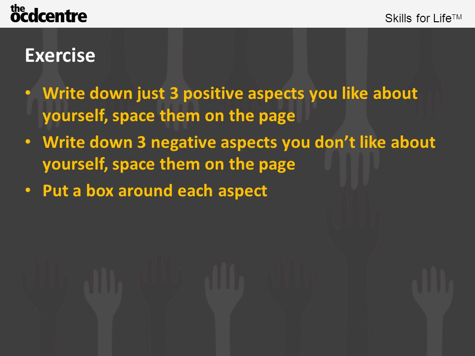 Exercise Write down just 3 positive aspects you like about yourself, space them on the page.