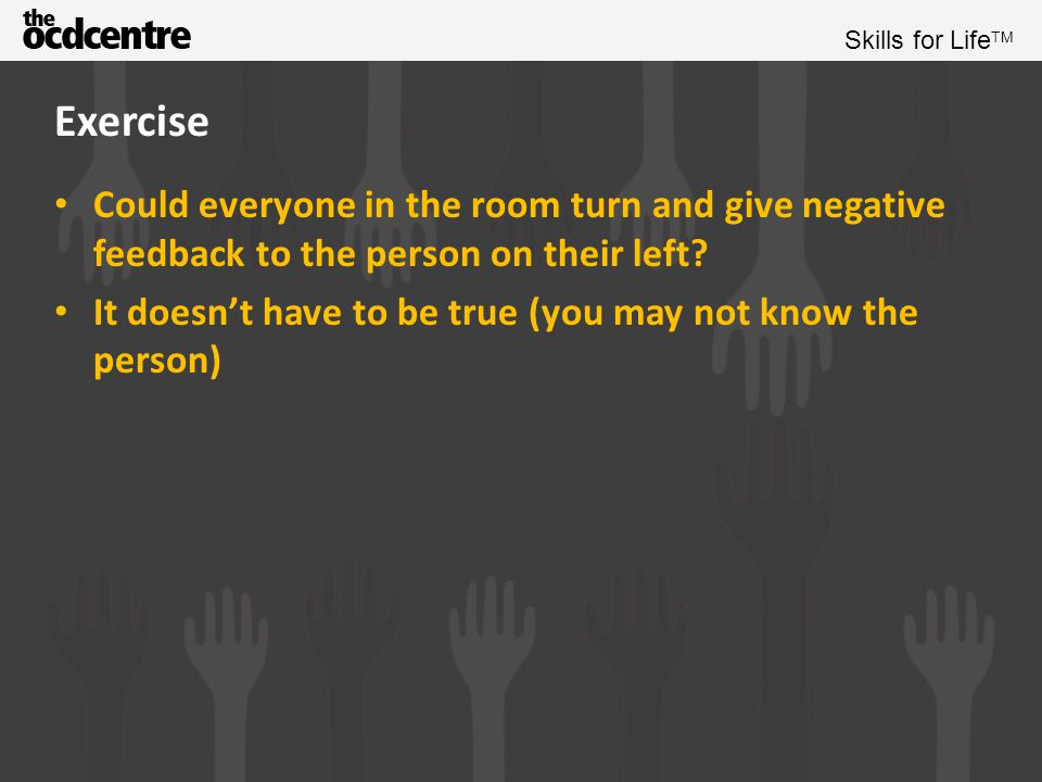 Exercise Could everyone in the room turn and give negative feedback to the person on their left