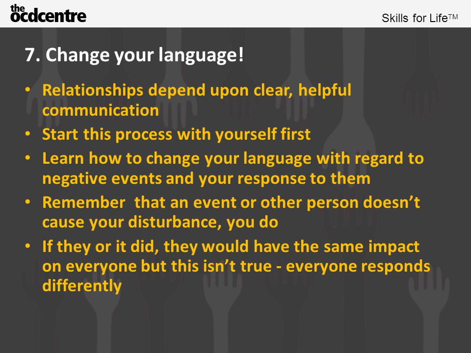 7. Change your language! Relationships depend upon clear, helpful communication. Start this process with yourself first.