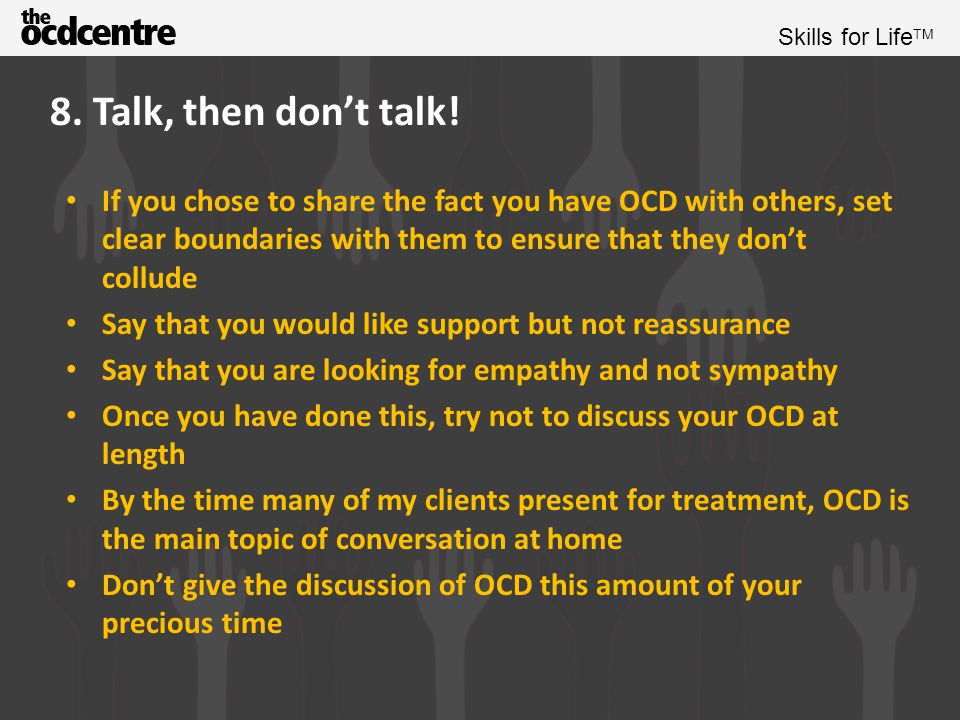 8. Talk, then don't talk! If you chose to share the fact you have OCD with others, set clear boundaries with them to ensure that they don't collude.