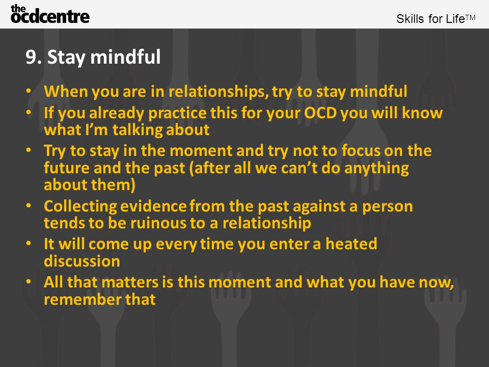 9. Stay mindful When you are in relationships, try to stay mindful