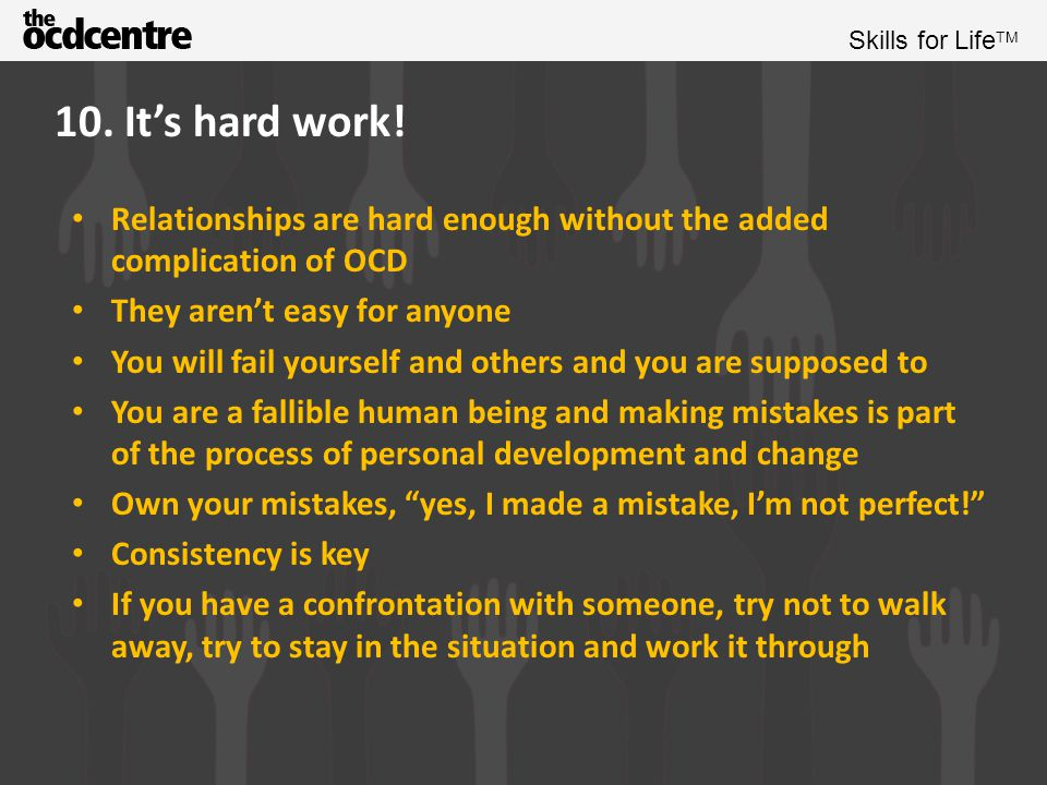 10. It's hard work! Relationships are hard enough without the added complication of OCD. They aren't easy for anyone.