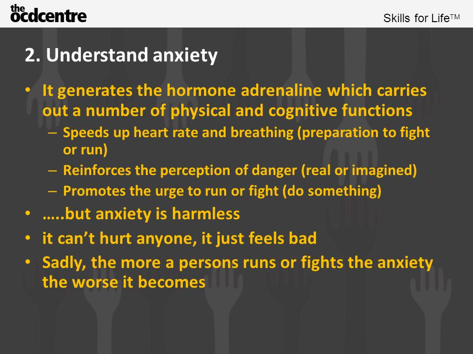 2. Understand anxiety It generates the hormone adrenaline which carries out a number of physical and cognitive functions.