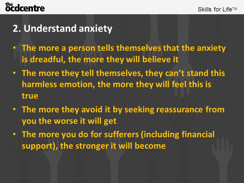2. Understand anxiety The more a person tells themselves that the anxiety is dreadful, the more they will believe it.
