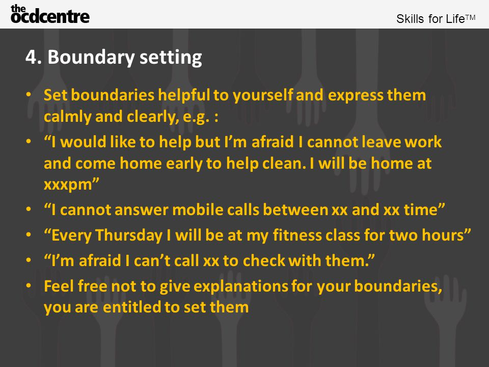4. Boundary setting Set boundaries helpful to yourself and express them calmly and clearly, e.g. :