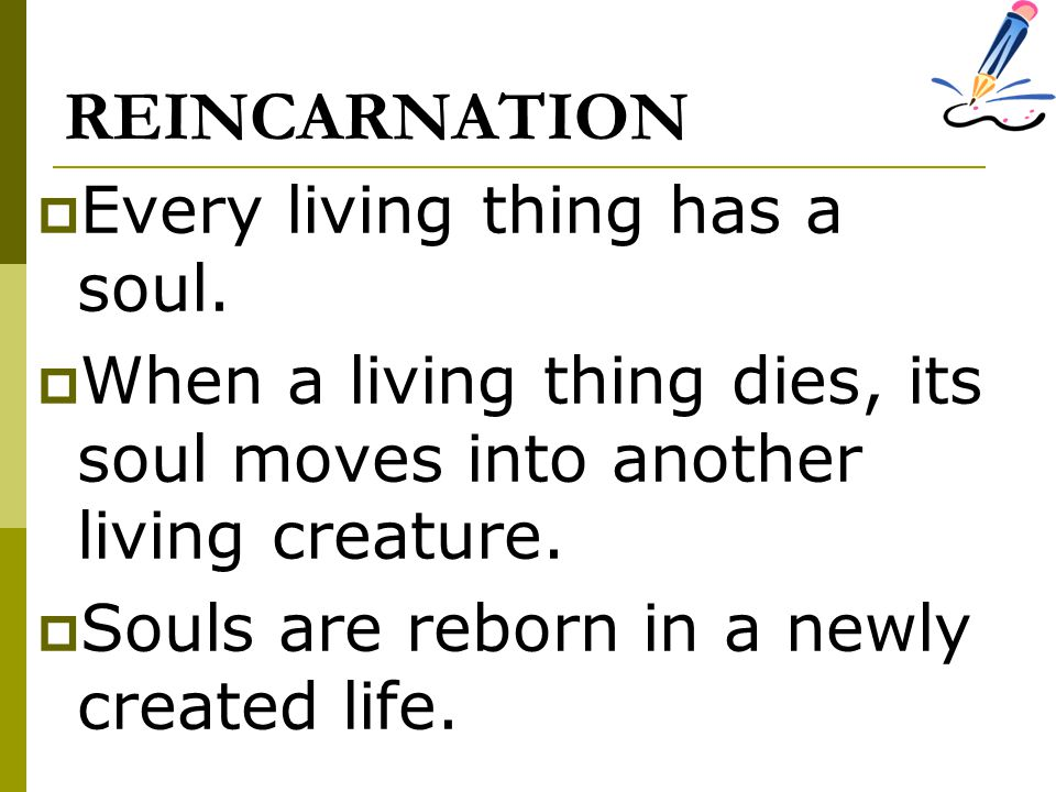 REINCARNATION Every living thing has a soul.