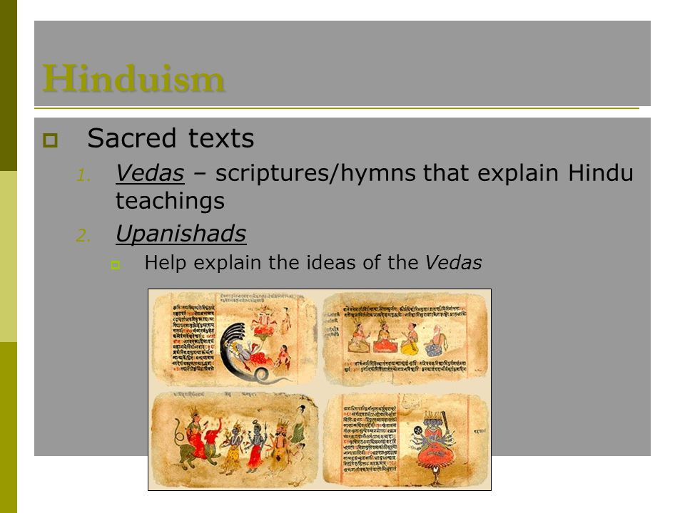 Hinduism Sacred texts. Vedas – scriptures/hymns that explain Hindu teachings. Upanishads. Help explain the ideas of the Vedas.