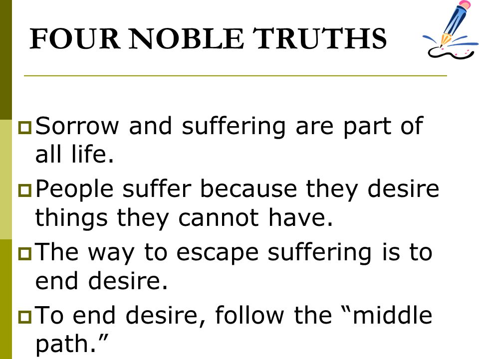 FOUR NOBLE TRUTHS Sorrow and suffering are part of all life.