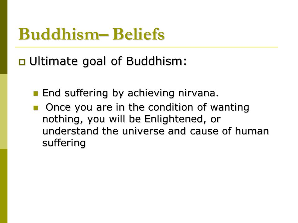 Buddhism– Beliefs Ultimate goal of Buddhism: