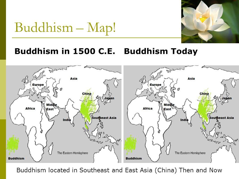 Buddhism – Map! Buddhism in 1500 C.E. Buddhism Today