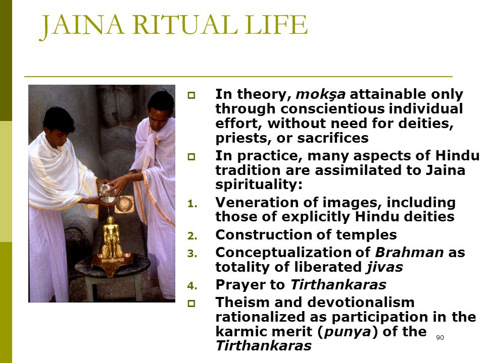 JAINA RITUAL LIFE In theory, mokşa attainable only through conscientious individual effort, without need for deities, priests, or sacrifices.