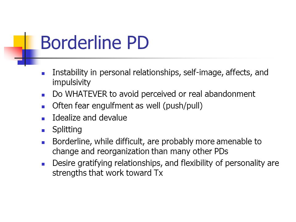 Borderline PD Instability in personal relationships, self-image, affects, and impulsivity. Do WHATEVER to avoid perceived or real abandonment.