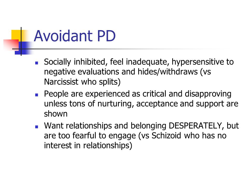 Avoidant PD Socially inhibited, feel inadequate, hypersensitive to negative evaluations and hides/withdraws (vs Narcissist who splits)