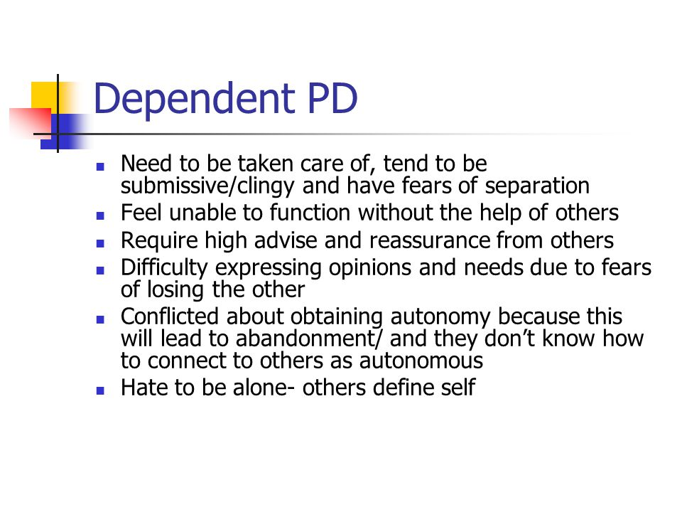Dependent PD Need to be taken care of, tend to be submissive/clingy and have fears of separation. Feel unable to function without the help of others.