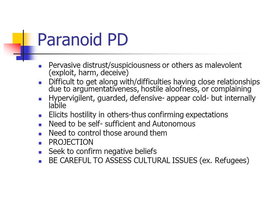 Paranoid PD Pervasive distrust/suspiciousness or others as malevolent (exploit, harm, deceive)