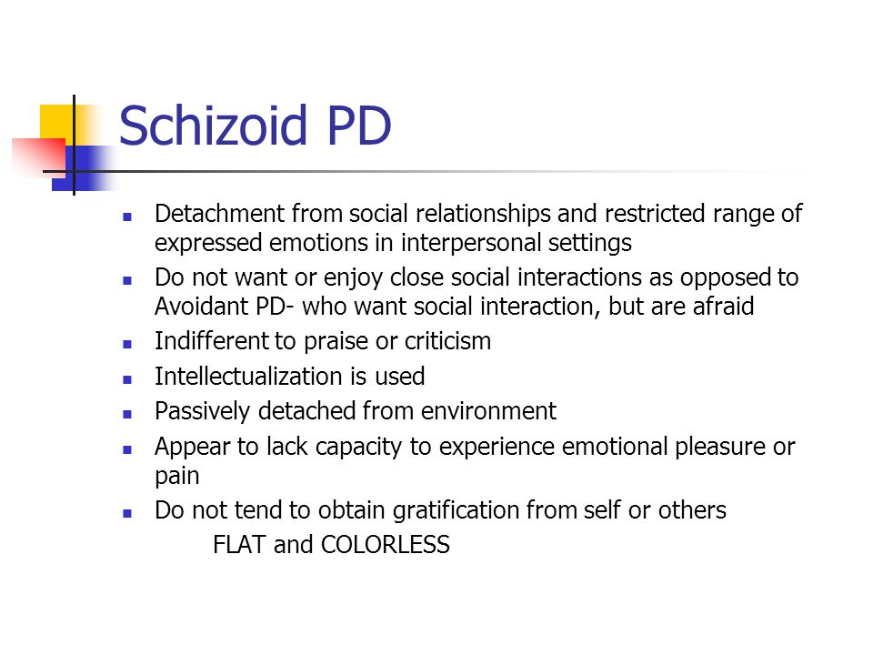 Schizoid PD Detachment from social relationships and restricted range of expressed emotions in interpersonal settings.