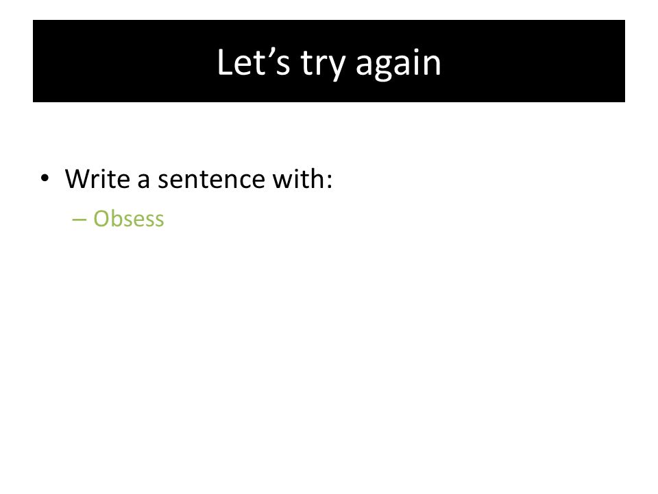 Let's try again Write a sentence with: Obsess