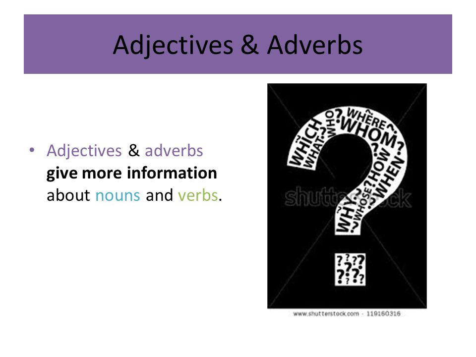 Adjectives & Adverbs Adjectives & adverbs give more information about nouns and verbs.