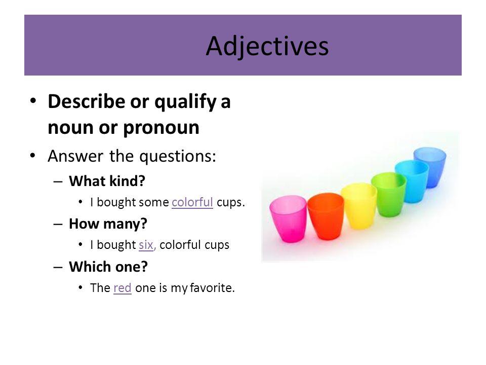 Adjectives Describe or qualify a noun or pronoun Answer the questions: