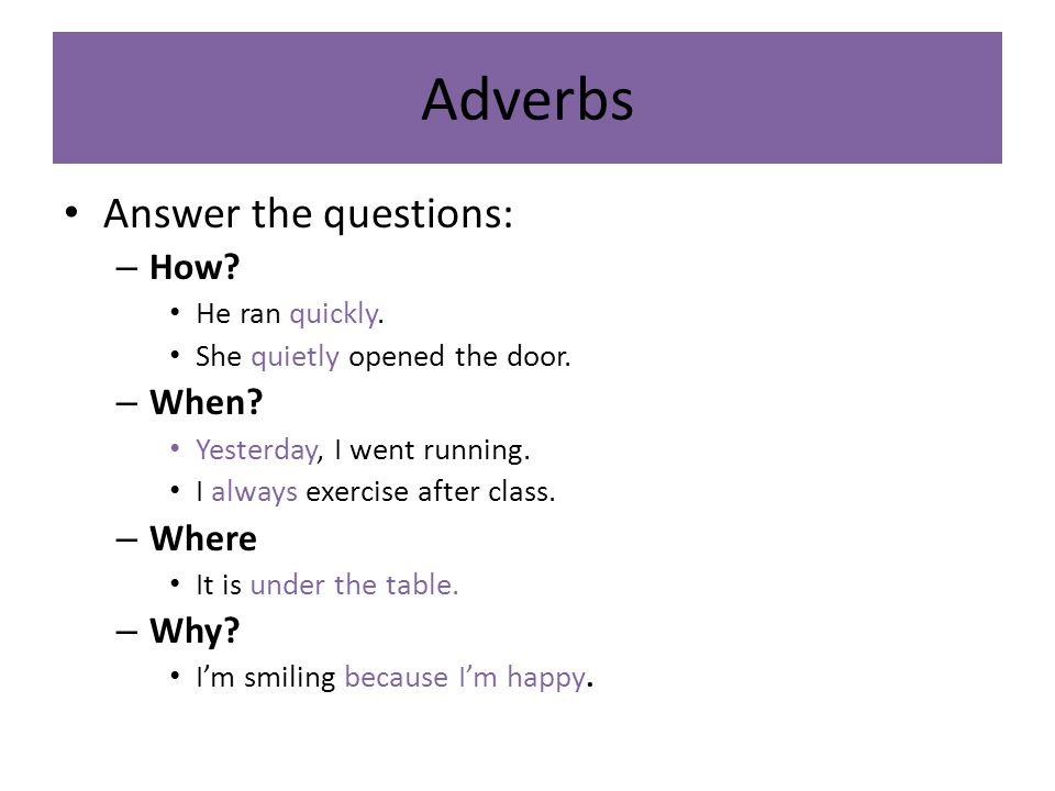Adverbs Answer the questions: How When Where Why He ran quickly.