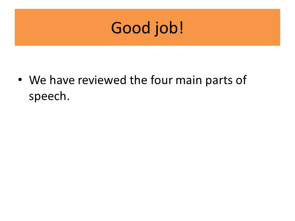 Good job! We have reviewed the four main parts of speech.