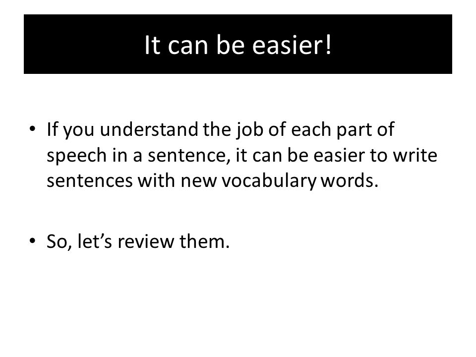 It can be easier! If you understand the job of each part of speech in a sentence, it can be easier to write sentences with new vocabulary words.