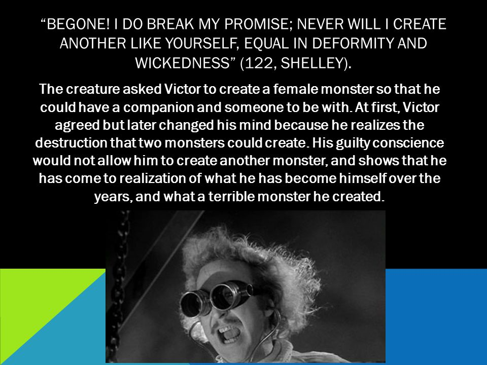 Begone! I do break my promise; never will I create another like yourself, equal in deformity and wickedness (122, Shelley).