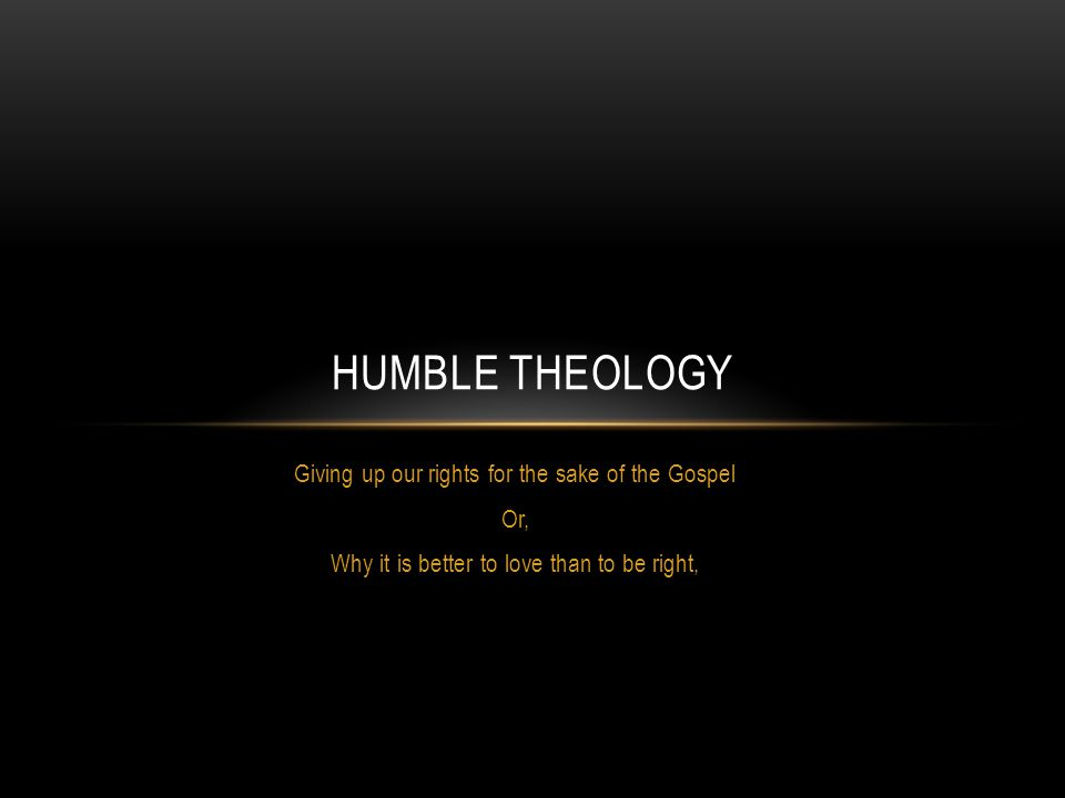 Humble Theology Giving up our rights for the sake of the Gospel Or,
