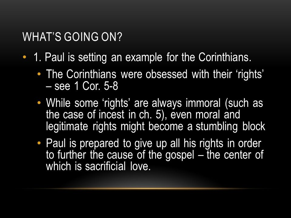 What's going on 1. Paul is setting an example for the Corinthians. The Corinthians were obsessed with their 'rights' – see 1 Cor. 5-8.