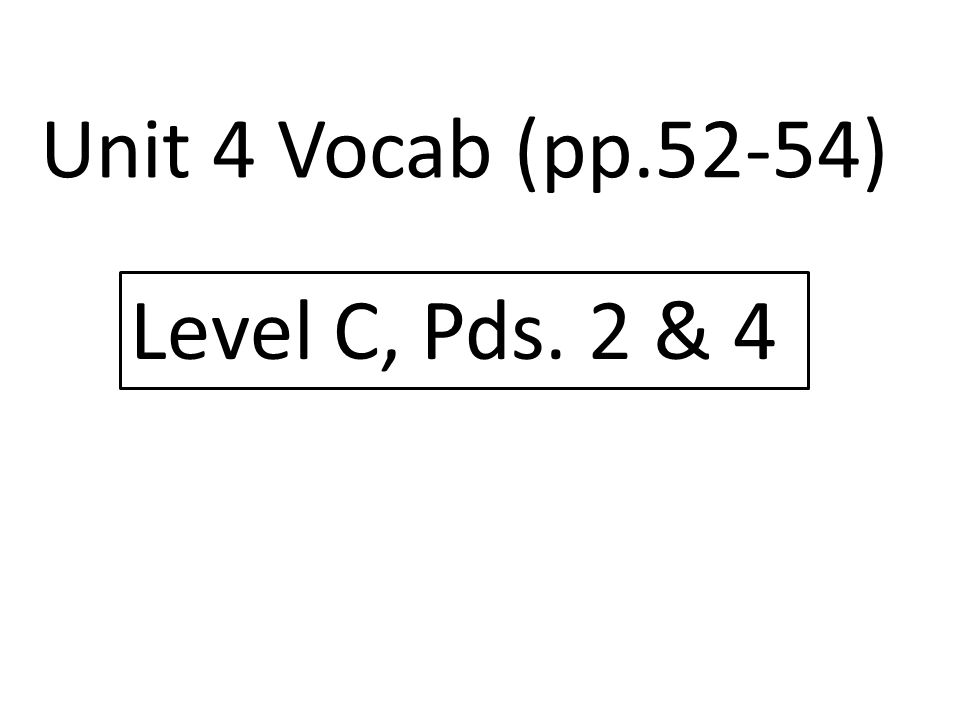 Unit 4 Vocab (pp.52-54) Level C, Pds. 2 & 4