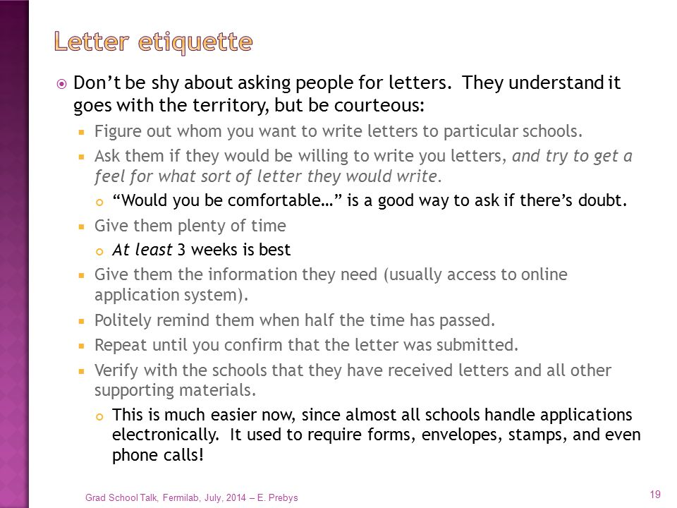 Letter etiquette Don't be shy about asking people for letters. They understand it goes with the territory, but be courteous: