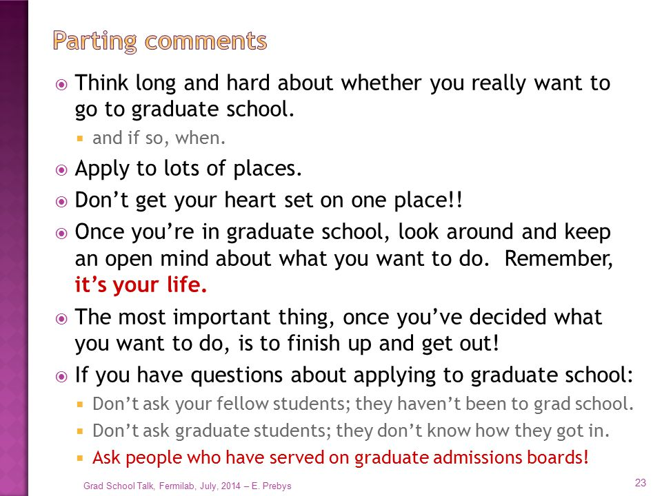 Parting comments Think long and hard about whether you really want to go to graduate school. and if so, when.