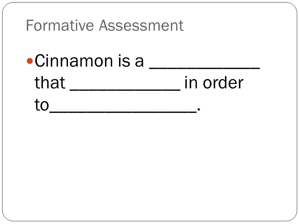 Formative Assessment Cinnamon is a ____________ that ____________ in order to________________.