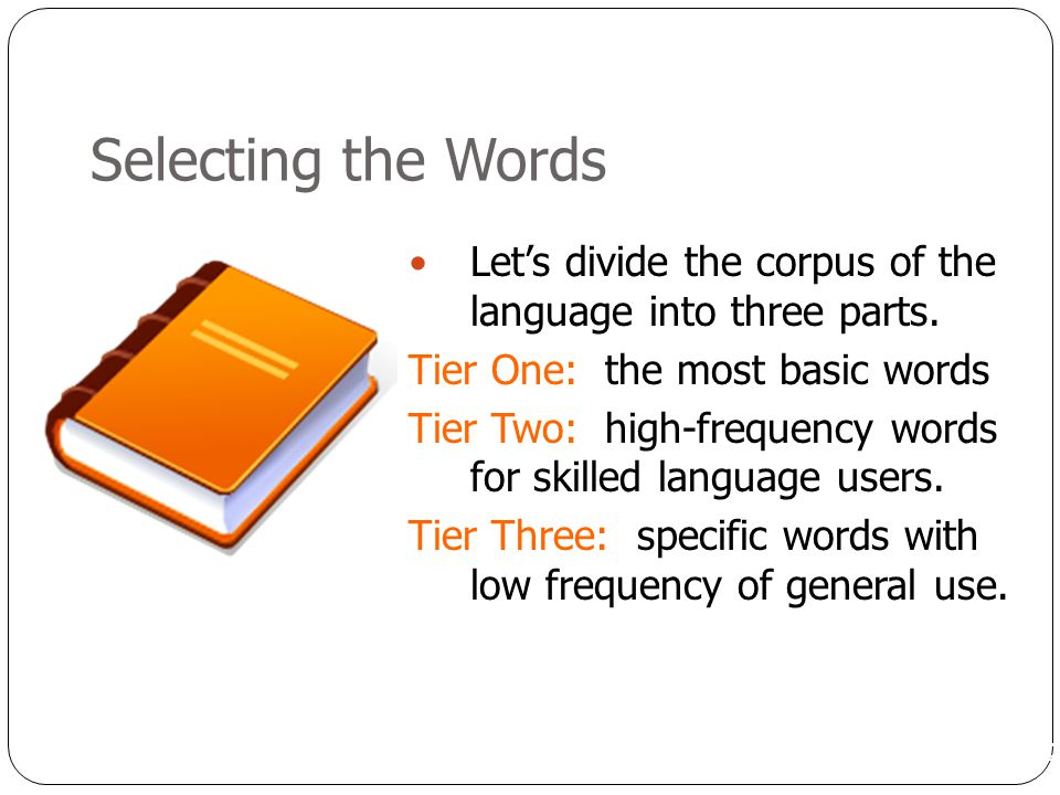 Selecting the Words Let's divide the corpus of the language into three parts. Tier One: the most basic words.