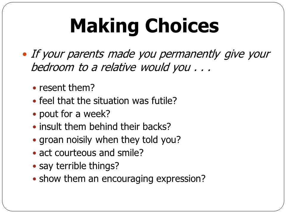 Making Choices If your parents made you permanently give your bedroom to a relative would you . . .