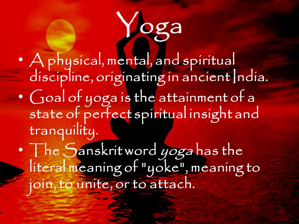 Yoga A physical, mental, and spiritual discipline, originating in ancient India.
